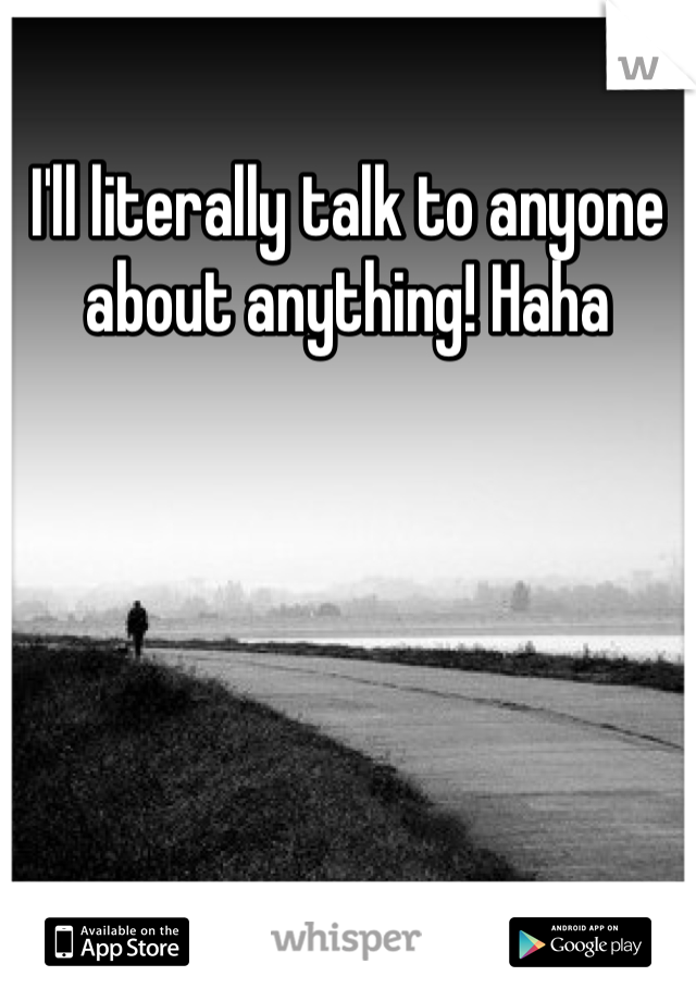 I'll literally talk to anyone about anything! Haha