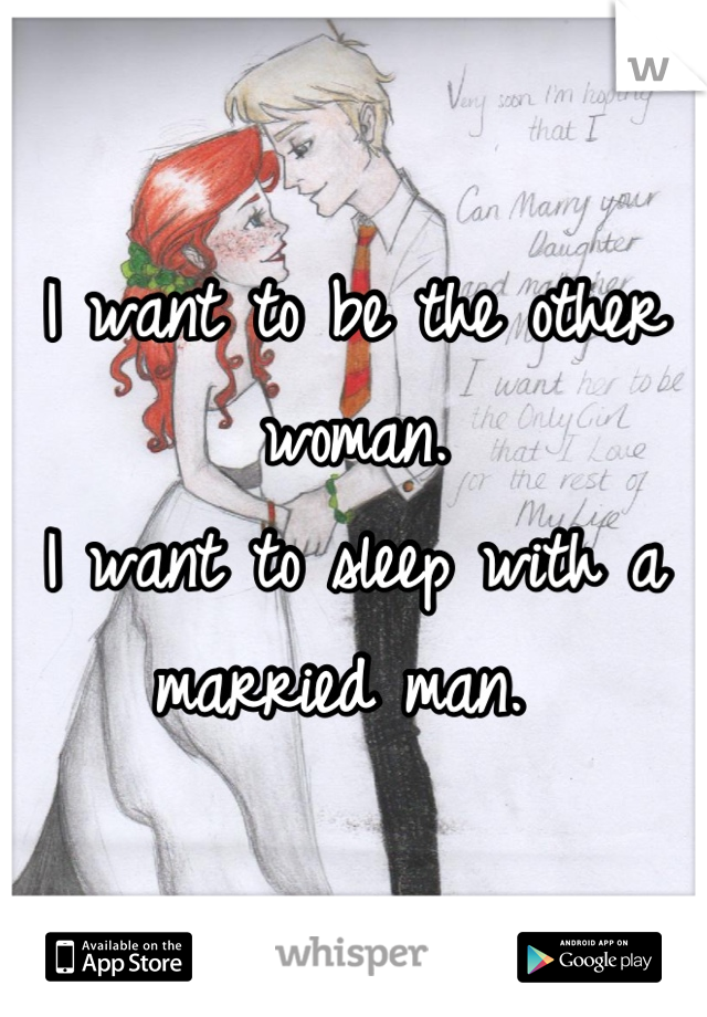 I want to be the other woman.  I want to sleep with a married man.
