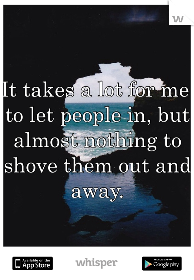 It takes a lot for me to let people in, but almost nothing to shove them out and away.