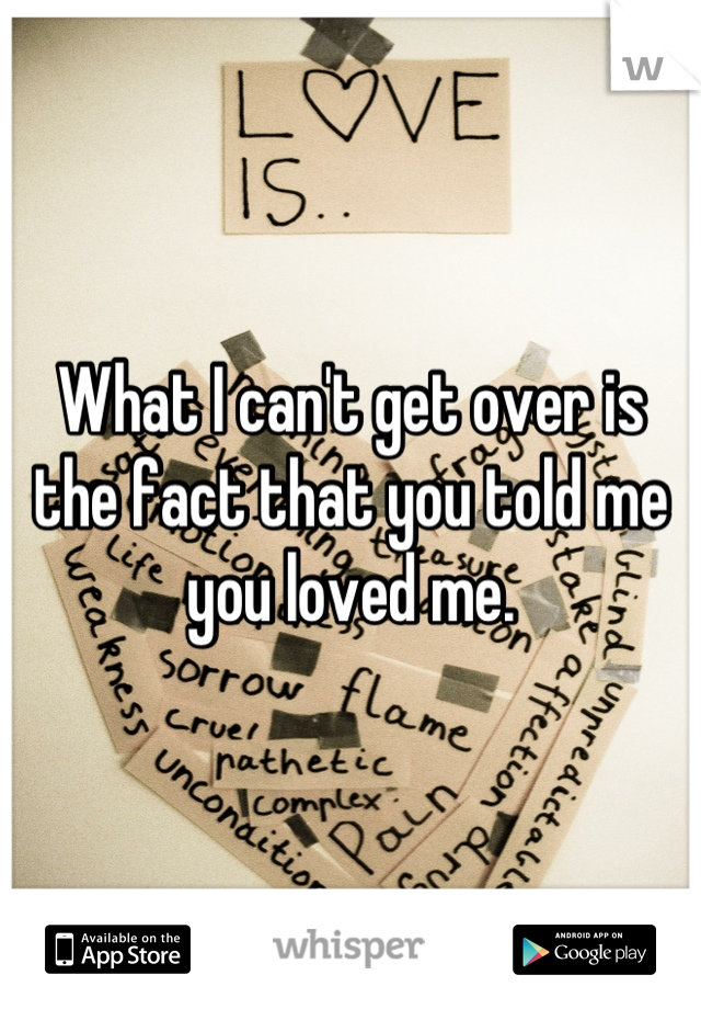 What I can't get over is the fact that you told me you loved me.