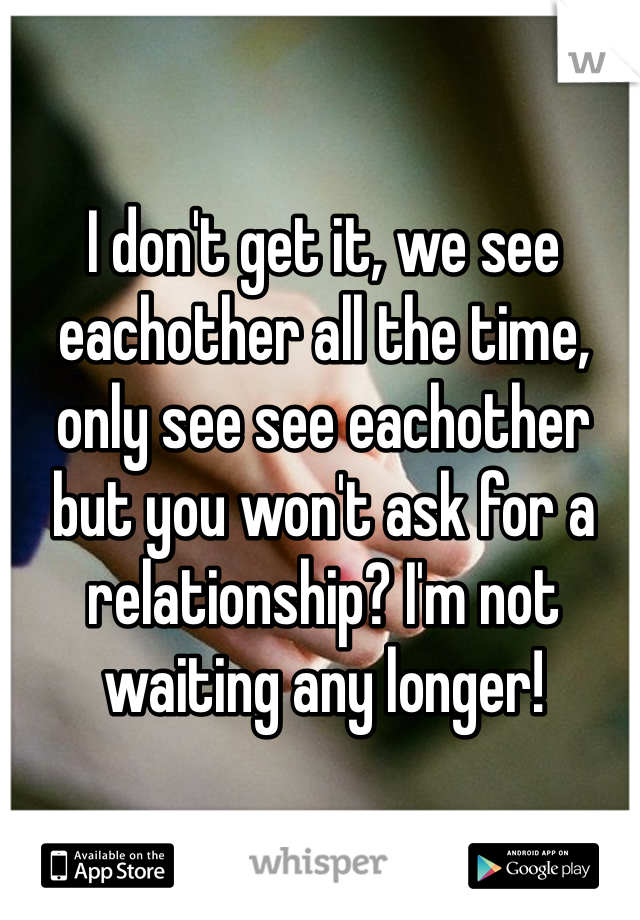 I don't get it, we see eachother all the time, only see see eachother but you won't ask for a relationship? I'm not waiting any longer!