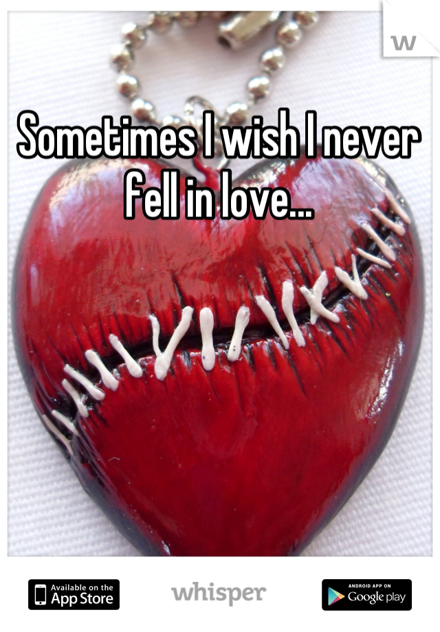Sometimes I wish I never fell in love...