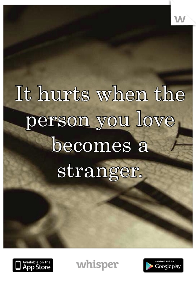 It hurts when the person you love becomes a stranger.
