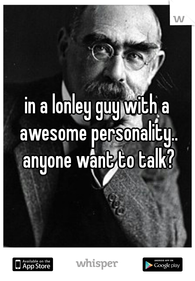in a lonley guy with a awesome personality.. anyone want to talk?