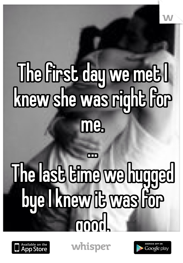 The first day we met I knew she was right for me.  ... The last time we hugged bye I knew it was for good.