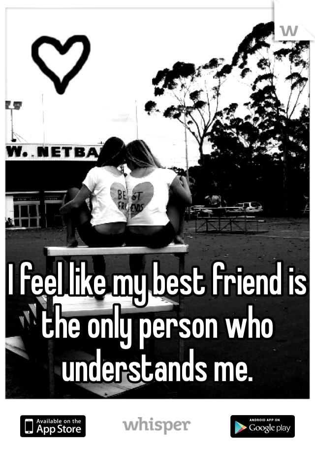 I feel like my best friend is the only person who understands me.
