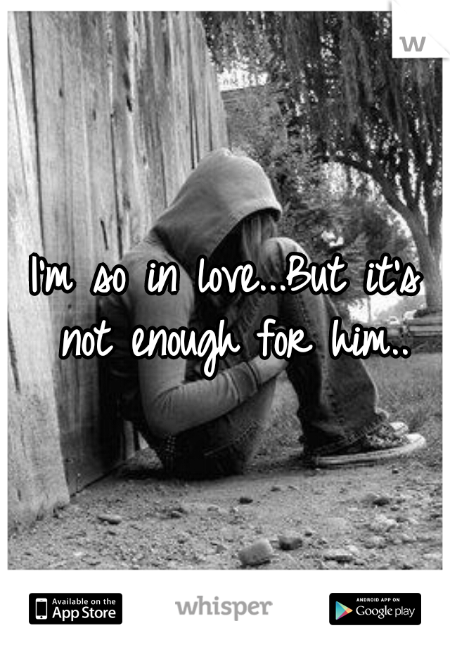 I'm so in love...But it's not enough for him..