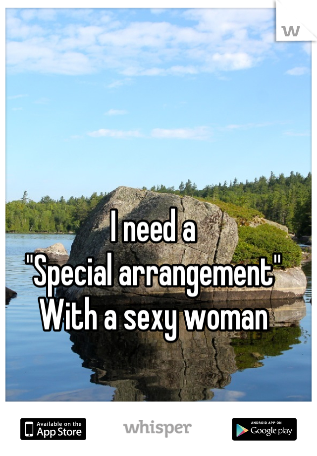 "I need a  ""Special arrangement"" With a sexy woman"