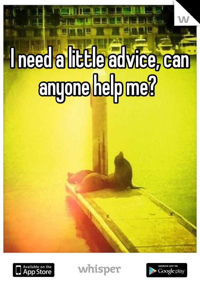 I need a little advice, can anyone help me?