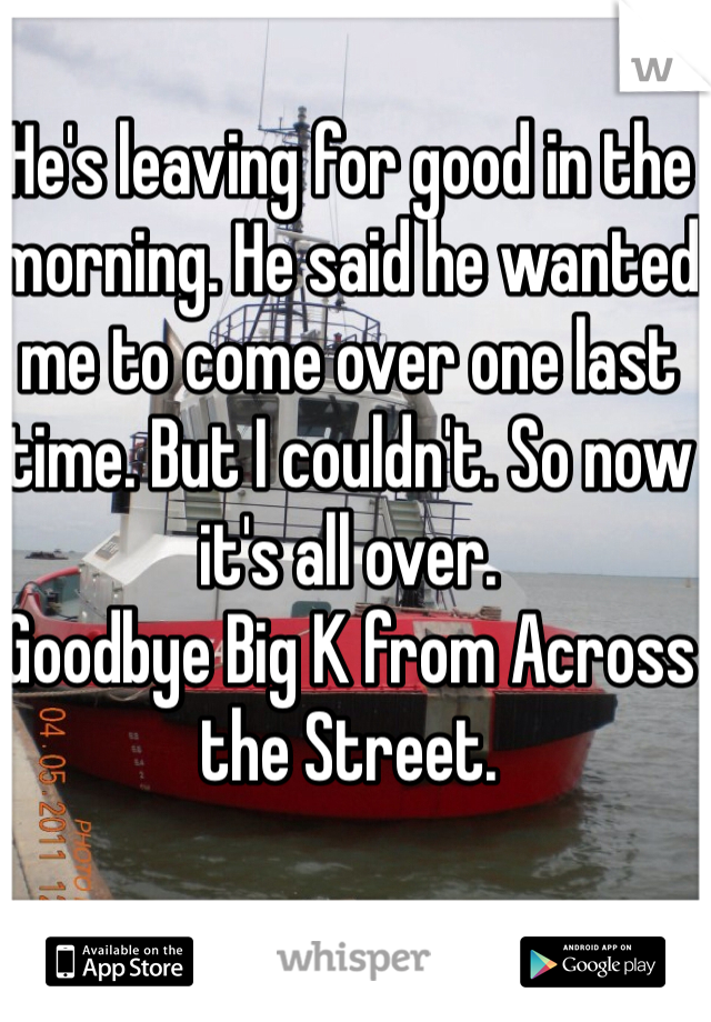 He's leaving for good in the morning. He said he wanted me to come over one last time. But I couldn't. So now it's all over.  Goodbye Big K from Across the Street.