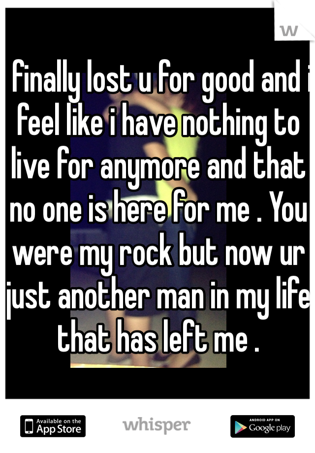 I finally lost u for good and i feel like i have nothing to live for anymore and that no one is here for me . You were my rock but now ur just another man in my life that has left me .
