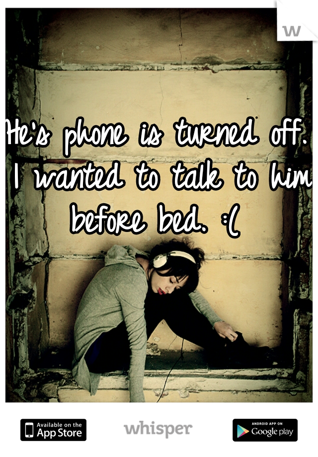 He's phone is turned off. I wanted to talk to him before bed. :(