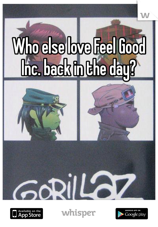 Who else love Feel Good Inc. back in the day?