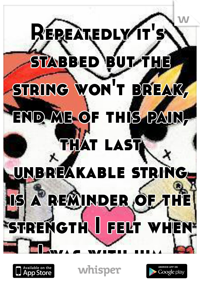 Repeatedly it's stabbed but the string won't break, end me of this pain, that last unbreakable string is a reminder of the strength I felt when I was with him