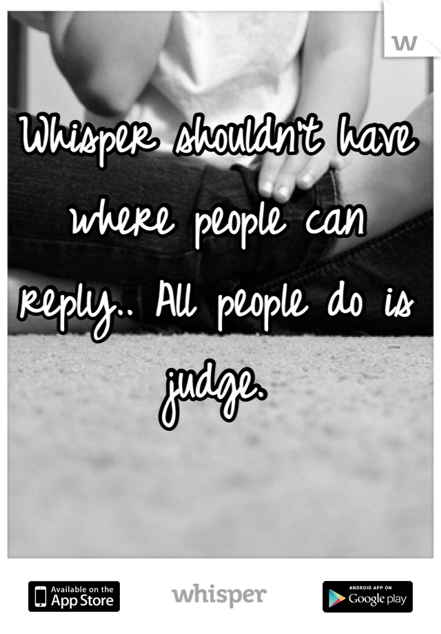 Whisper shouldn't have where people can reply.. All people do is judge.