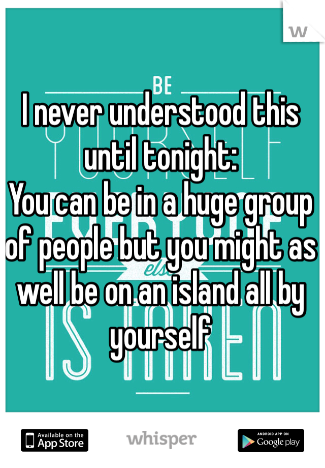 I never understood this until tonight:  You can be in a huge group of people but you might as well be on an island all by yourself