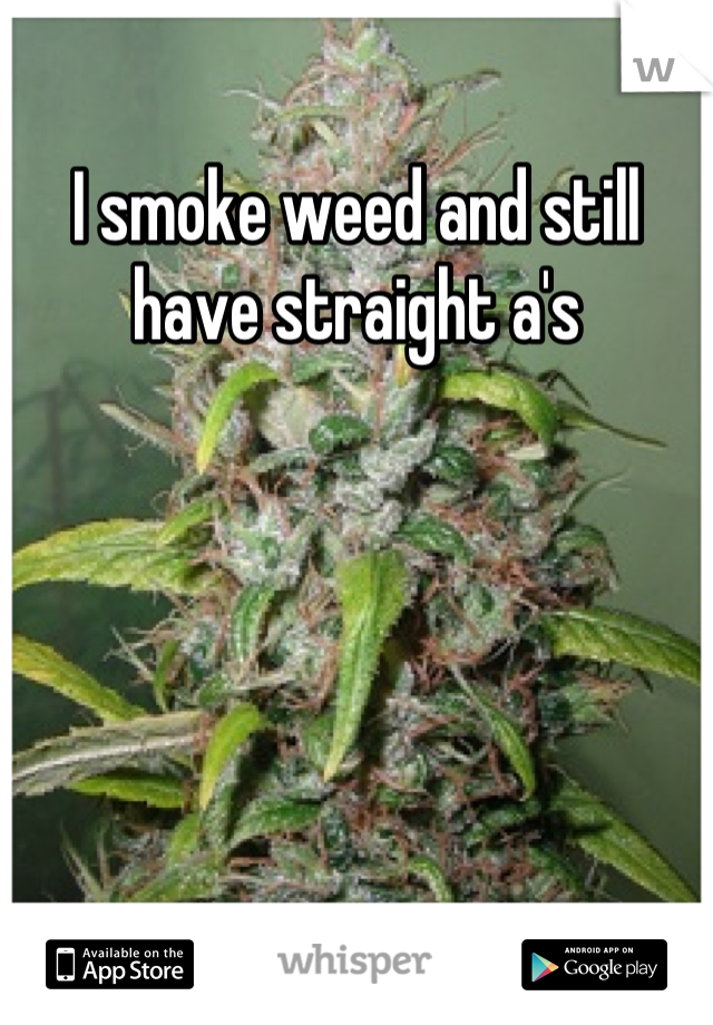 I smoke weed and still have straight a's