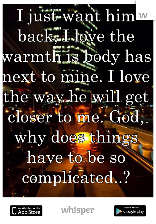 I just want him back, I love the warmth is body has next to mine. I love the way he will get closer to me. God, why does things have to be so complicated..?