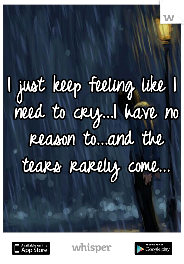 I just keep feeling like I need to cry...I have no reason to...and the tears rarely come...