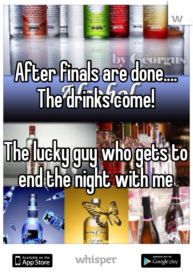 After finals are done....  The drinks come!   The lucky guy who gets to end the night with me
