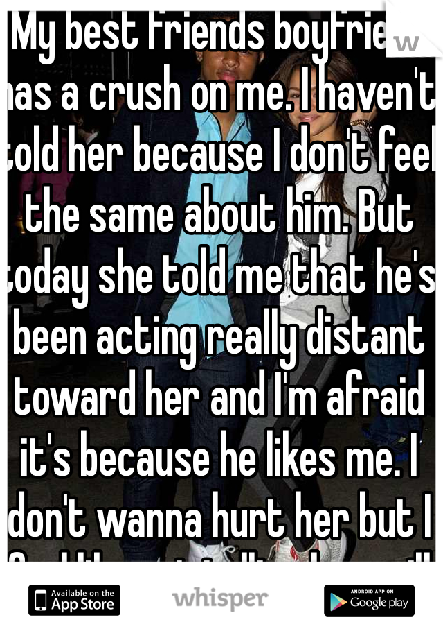 My best friends boyfriend has a crush on me. I haven't told her because I don't feel the same about him. But today she told me that he's been acting really distant toward her and I'm afraid it's because he likes me. I don't wanna hurt her but I feel like not telling her will hurt her more.