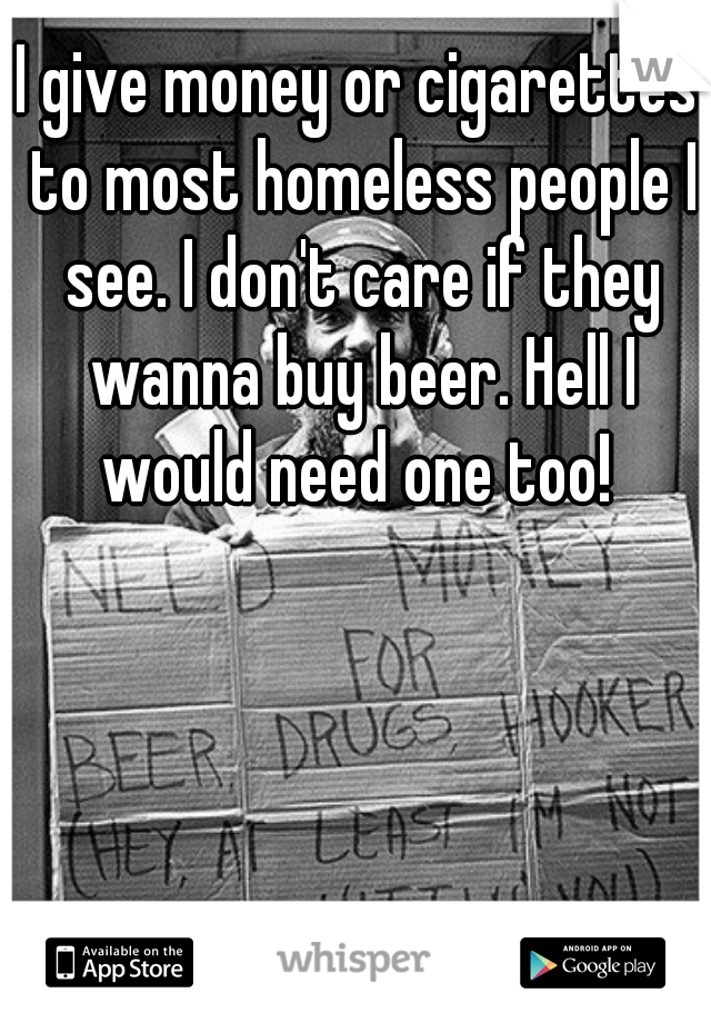 I give money or cigarettes to most homeless people I see. I don't care if they wanna buy beer. Hell I would need one too!