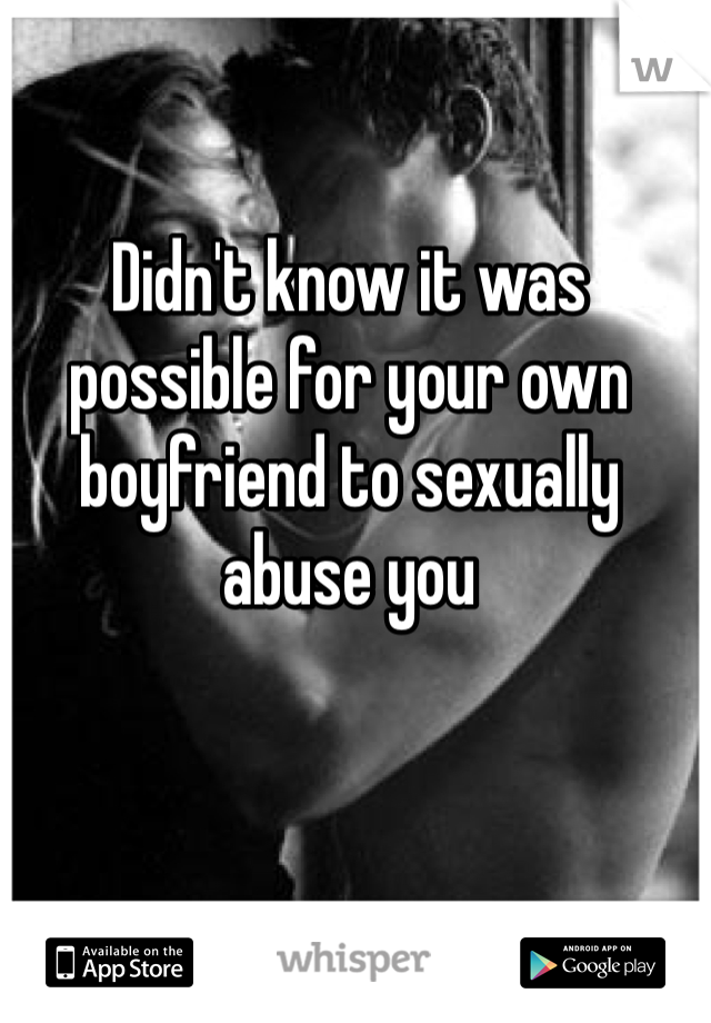Didn't know it was possible for your own boyfriend to sexually abuse you