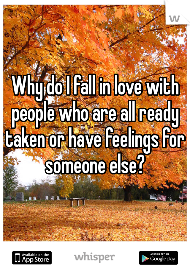 Why do I fall in love with people who are all ready taken or have feelings for someone else?