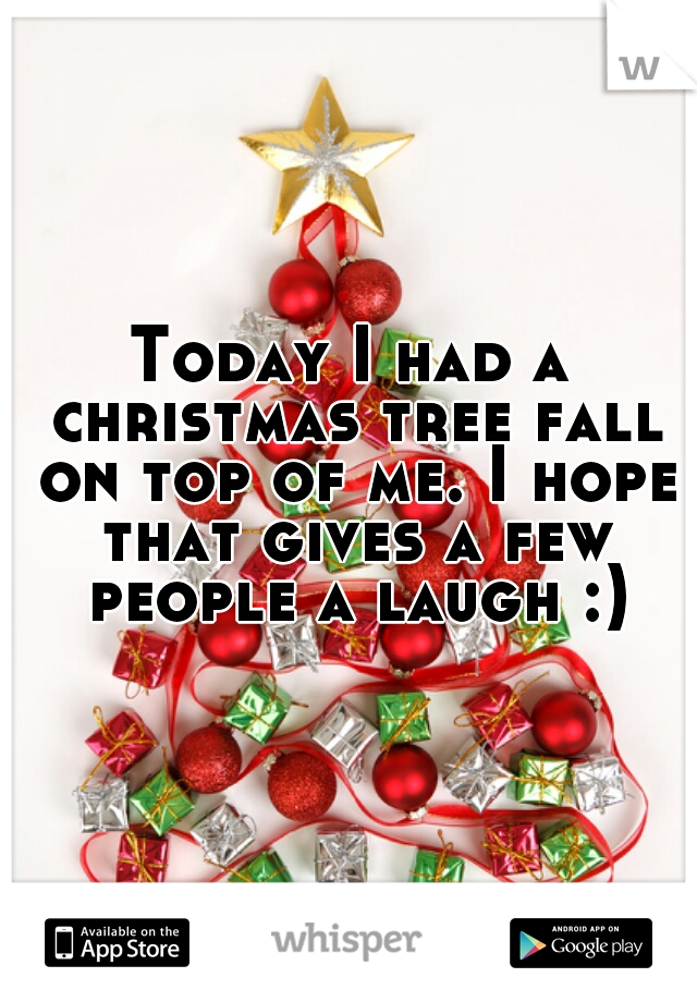Today I had a christmas tree fall on top of me. I hope that gives a few people a laugh :)