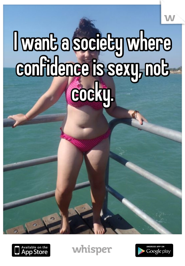 I want a society where confidence is sexy, not cocky.