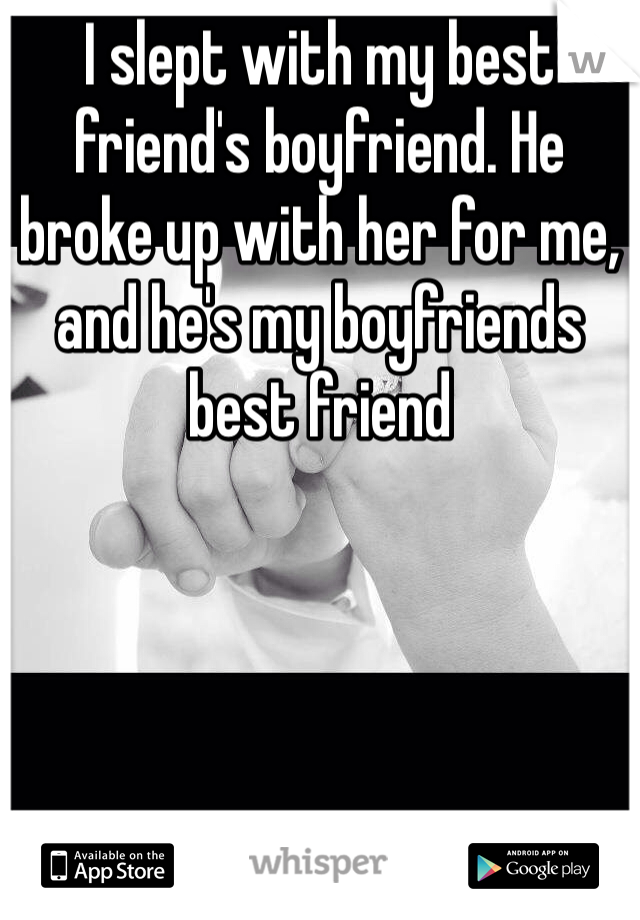 I slept with my best friend's boyfriend. He broke up with her for me, and he's my boyfriends best friend