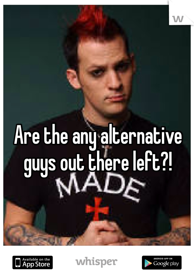 Are the any alternative guys out there left?!