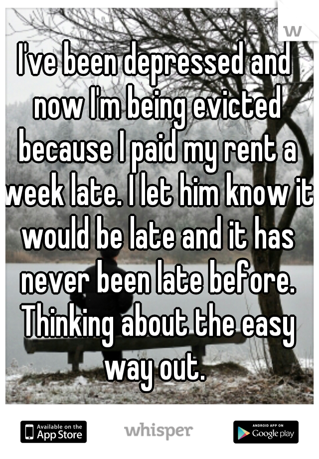 I've been depressed and now I'm being evicted because I paid my rent a week late. I let him know it would be late and it has never been late before. Thinking about the easy way out.