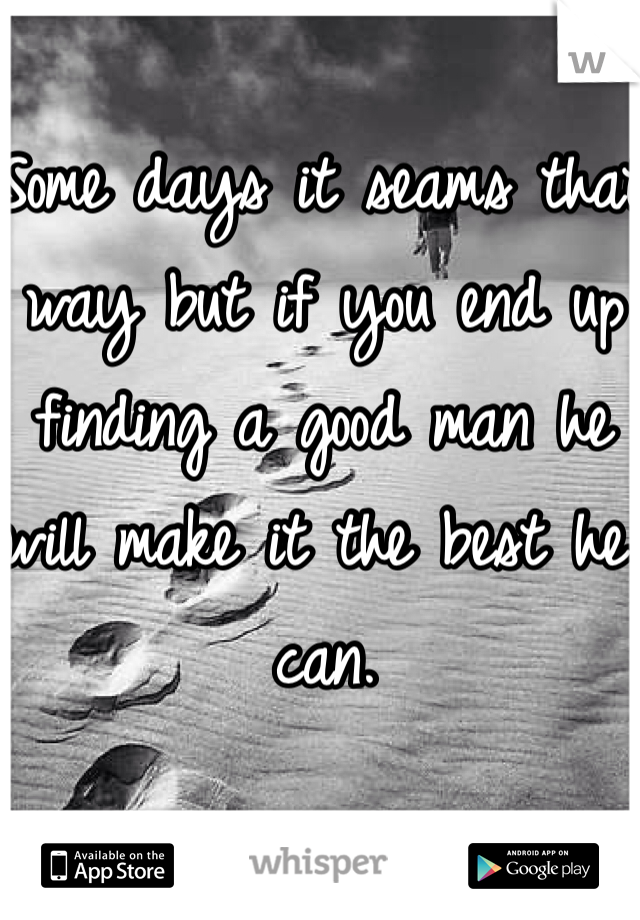 Some days it seams that  way but if you end up finding a good man he will make it the best he can.