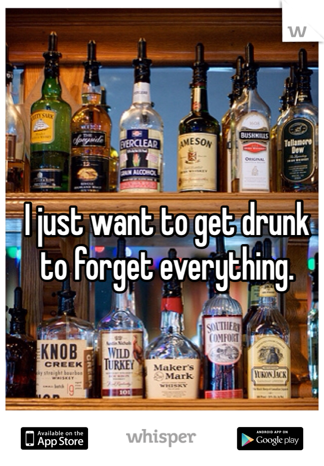 I just want to get drunk to forget everything.