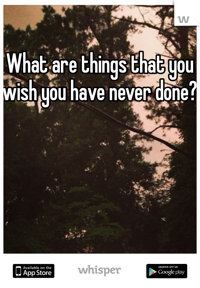 What are things that you wish you have never done?