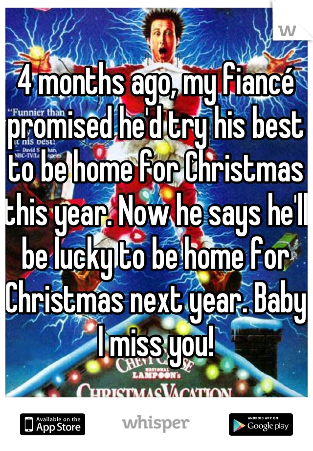 4 months ago, my fiancé promised he'd try his best to be home for Christmas this year. Now he says he'll be lucky to be home for Christmas next year. Baby I miss you!