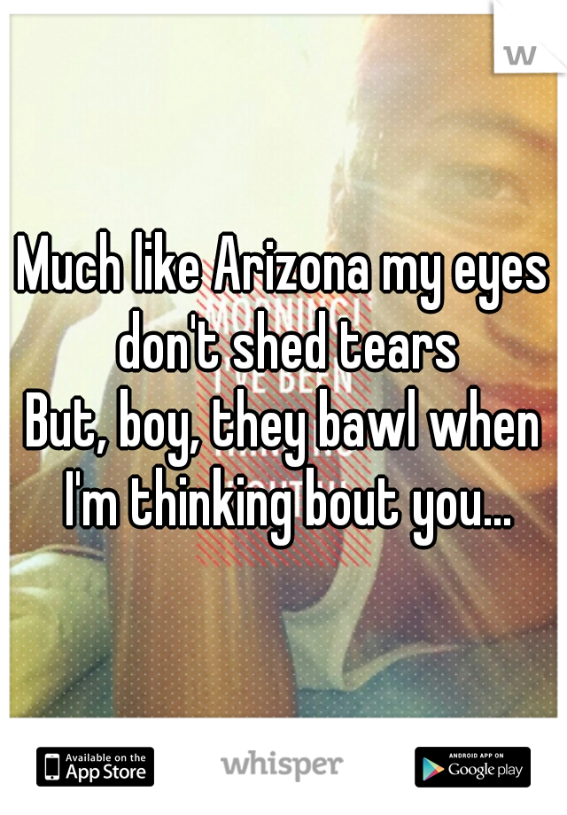 Much like Arizona my eyes don't shed tears But, boy, they bawl when I'm thinking bout you...