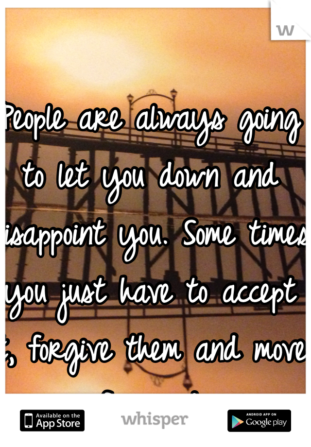 People are always going to let you down and disappoint you. Some times you just have to accept it, forgive them and move forward