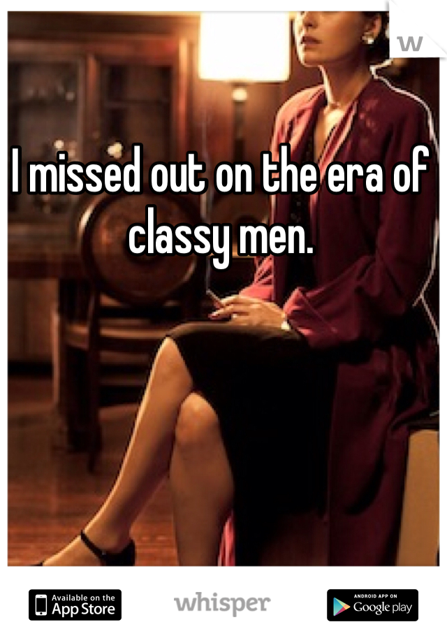 I missed out on the era of classy men.