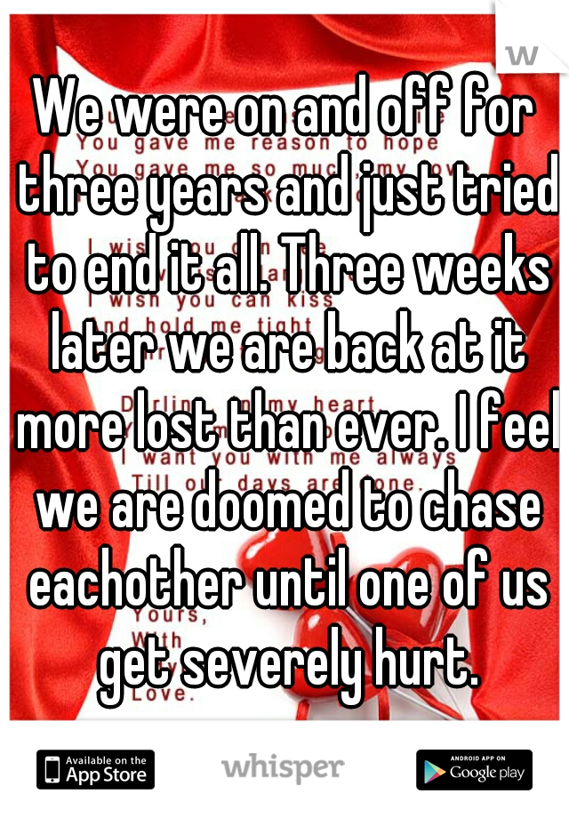 We were on and off for three years and just tried to end it all. Three weeks later we are back at it more lost than ever. I feel we are doomed to chase eachother until one of us get severely hurt.