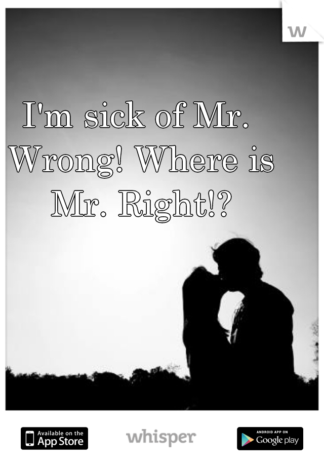 I'm sick of Mr. Wrong! Where is Mr. Right!?