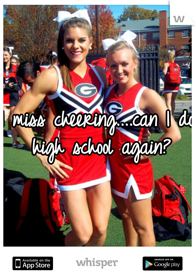 I miss cheering....can I do high school again?