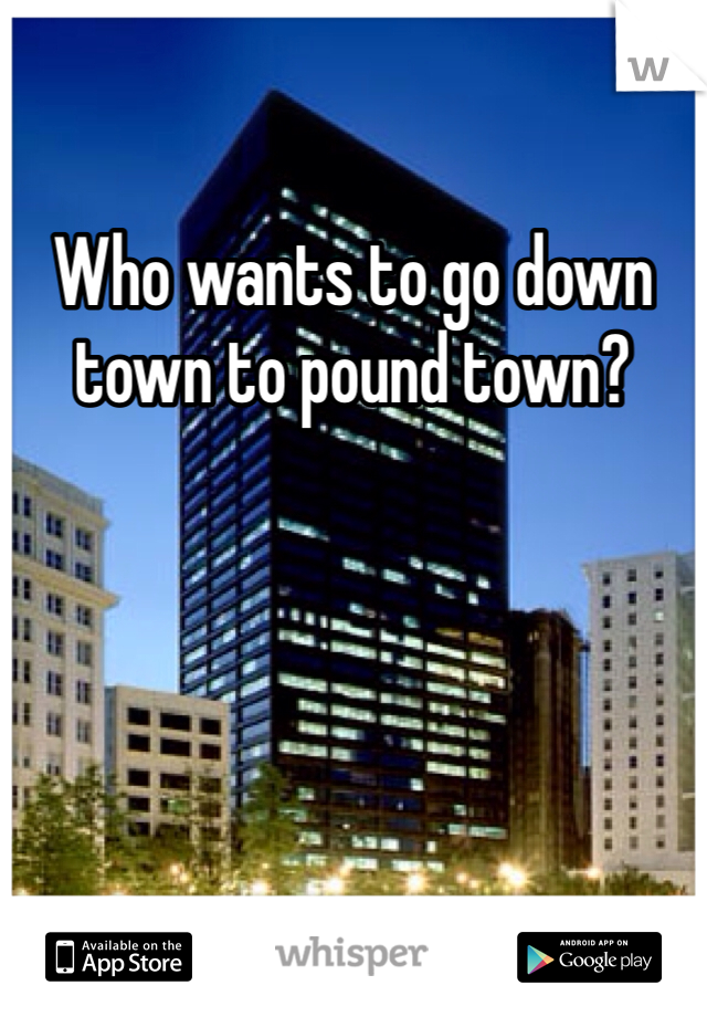 Who wants to go down town to pound town?