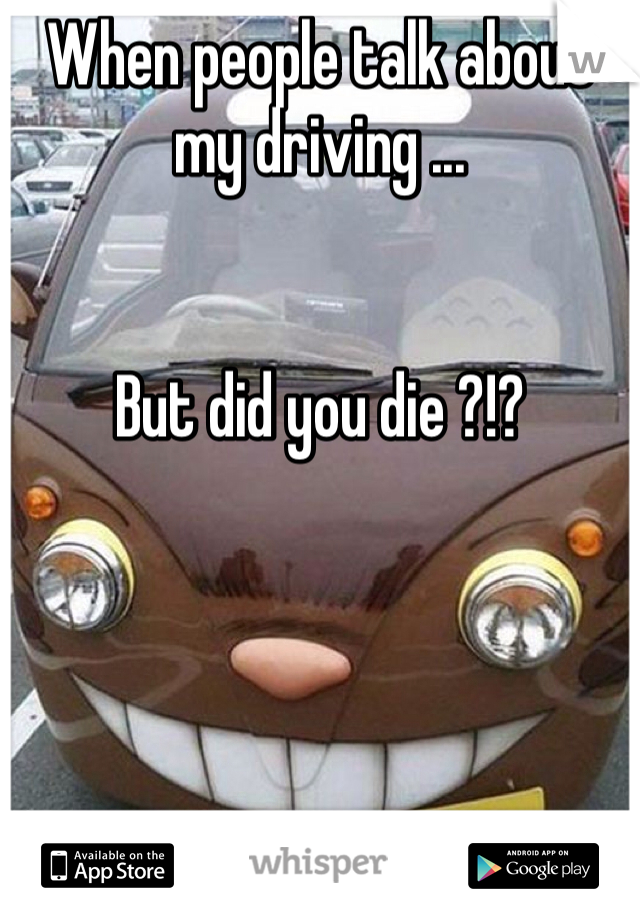 When people talk about my driving ...   But did you die ?!?