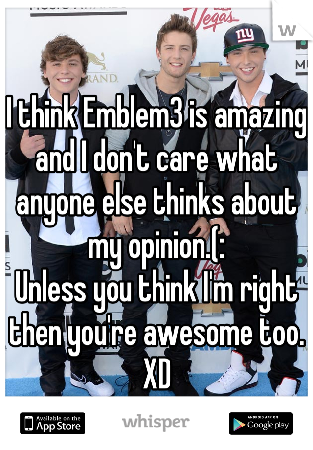 I think Emblem3 is amazing and I don't care what anyone else thinks about my opinion.(: Unless you think I'm right then you're awesome too. XD