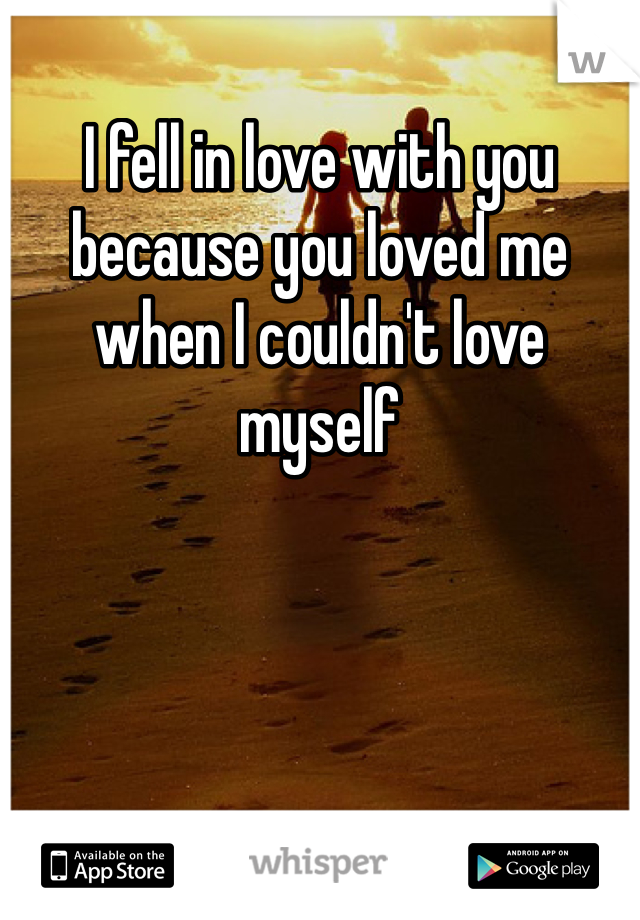 I fell in love with you because you loved me when I couldn't love myself