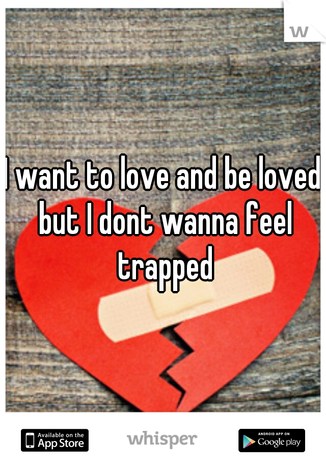 I want to love and be loved but I dont wanna feel trapped