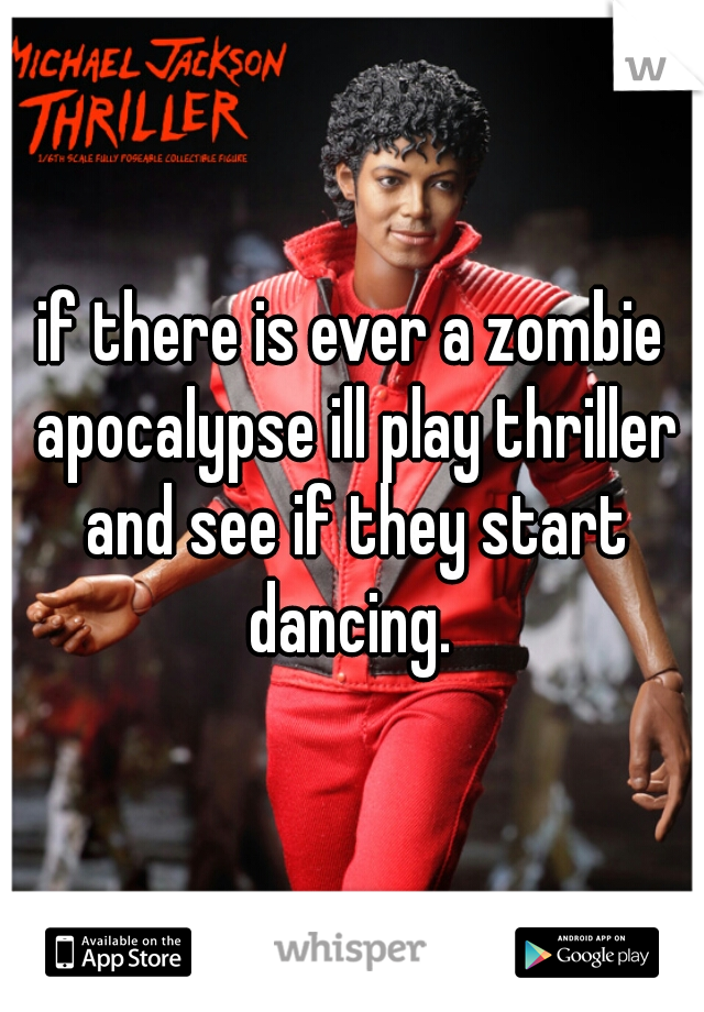 if there is ever a zombie apocalypse ill play thriller and see if they start dancing.