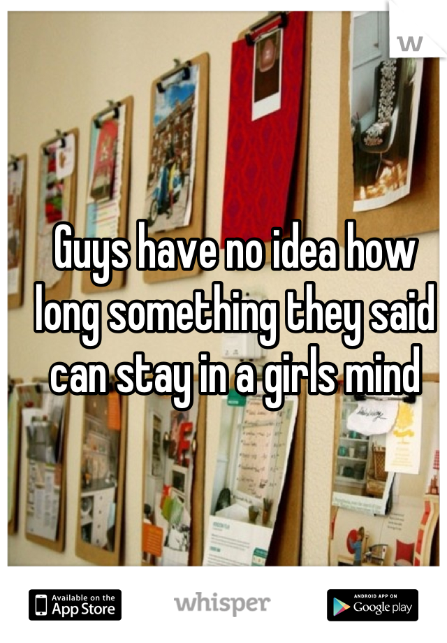 Guys have no idea how long something they said can stay in a girls mind